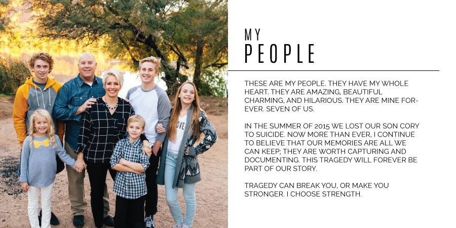 MY People - These are my people. they have my whole heart. they are amazing, beautiful charming, and hilarious. they are mine forever. seven of us. in the summer of 2015 we lost our son cory to suicide. now more than ever, i continue to believe that our memories are all we can keep; they are worth capturing and documenting. this tragedy will forever be part of our story. tragedy can break you, or make you stronger. I choose strength.